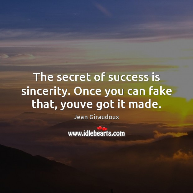 The secret of success is sincerity. Once you can fake that, youve got it made. Jean Giraudoux Picture Quote