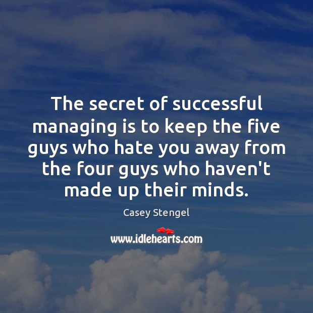 The secret of successful managing is to keep the five guys who Image