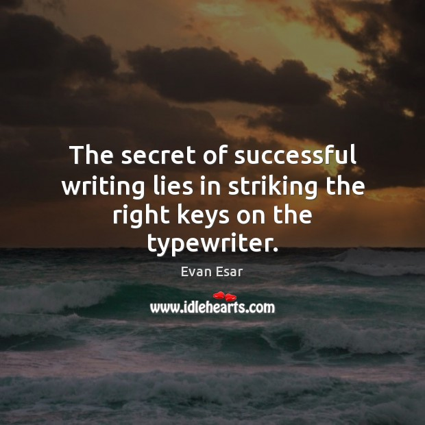 The secret of successful writing lies in striking the right keys on the typewriter. Evan Esar Picture Quote