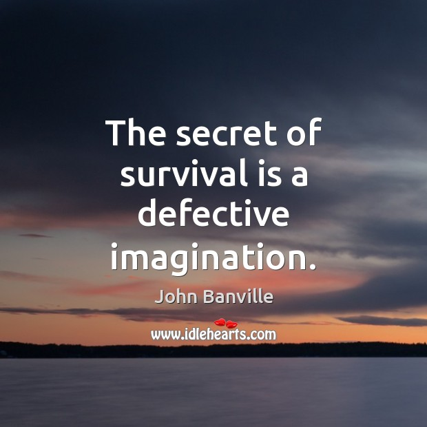 Image, The secret of survival is a defective imagination.