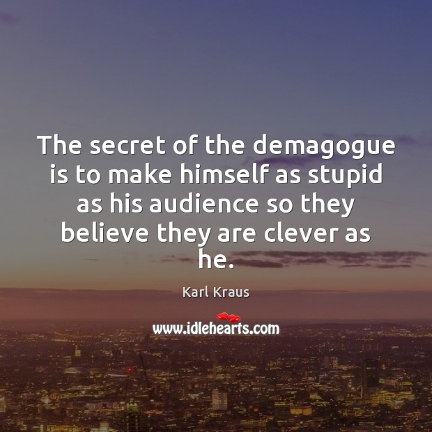 The secret of the demagogue is to make himself as stupid as Karl Kraus Picture Quote