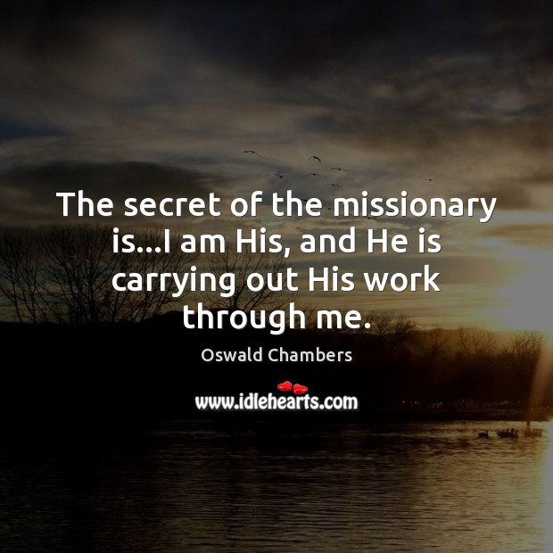 Image, The secret of the missionary is…I am His, and He is carrying out His work through me.