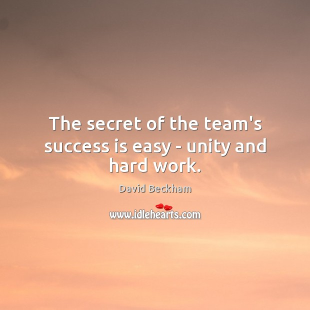 The secret of the team's success is easy – unity and hard work. David Beckham Picture Quote