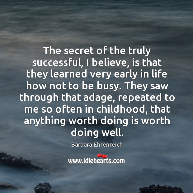 The secret of the truly successful, I believe, is that they learned very early in life how not to be busy. Image