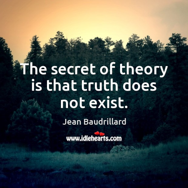 The secret of theory is that truth does not exist. Jean Baudrillard Picture Quote