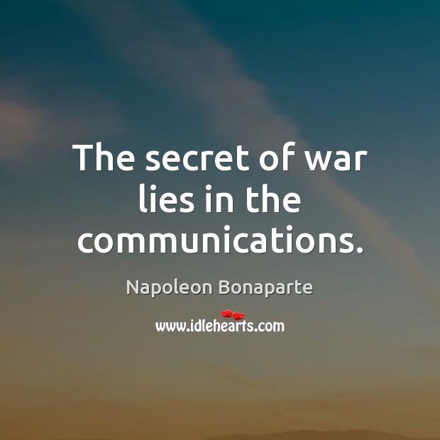 The secret of war lies in the communications. Napoleon Bonaparte Picture Quote