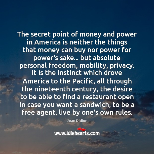 The secret point of money and power in America is neither the Joan Didion Picture Quote