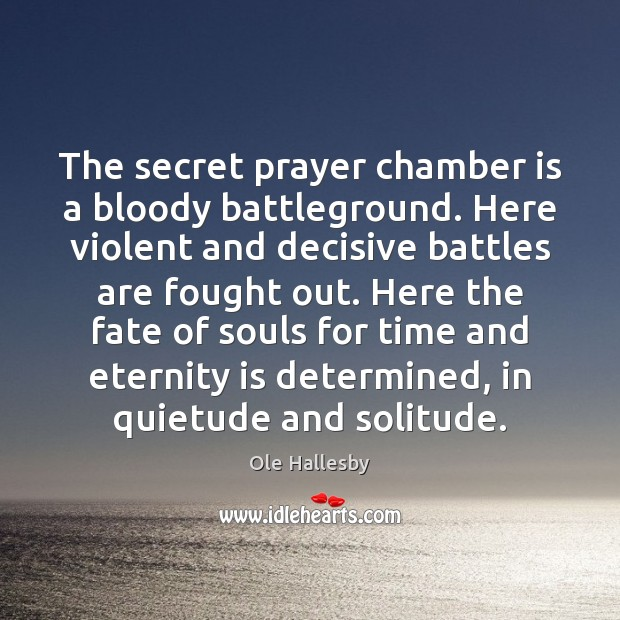 The secret prayer chamber is a bloody battleground. Here violent and decisive Ole Hallesby Picture Quote