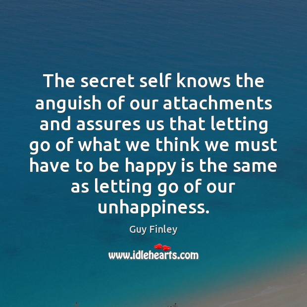 The secret self knows the anguish of our attachments and assures us Guy Finley Picture Quote