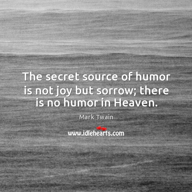 The secret source of humor is not joy but sorrow; there is no humor in heaven. Image