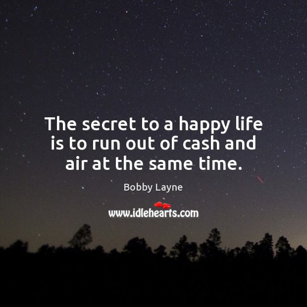 Image, The secret to a happy life is to run out of cash and air at the same time.