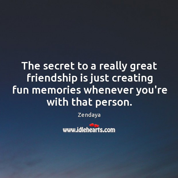 The secret to a really great friendship is just creating fun memories Zendaya Picture Quote