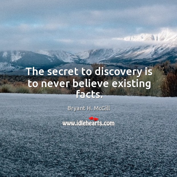 The secret to discovery is to never believe existing facts. Image