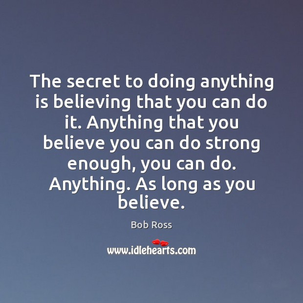 Image, The secret to doing anything is believing that you can do it.