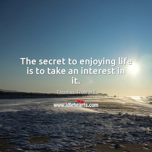 The secret to enjoying life is to take an interest in it. Image
