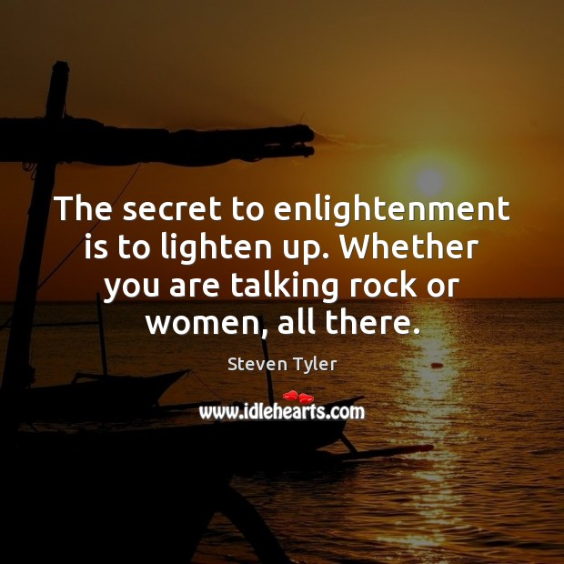 The secret to enlightenment is to lighten up. Whether you are talking Steven Tyler Picture Quote