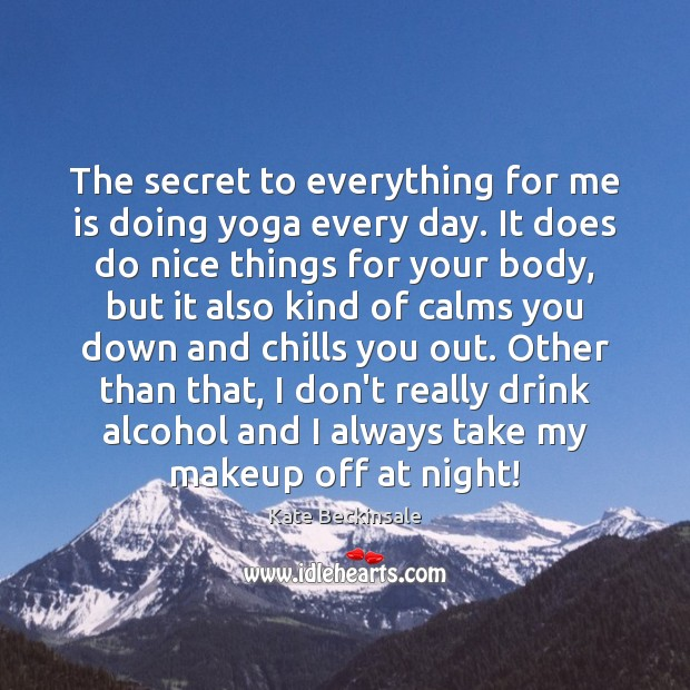 The secret to everything for me is doing yoga every day. It Kate Beckinsale Picture Quote