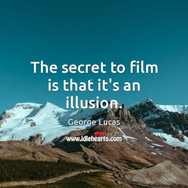 The secret to film is that it's an illusion. Image