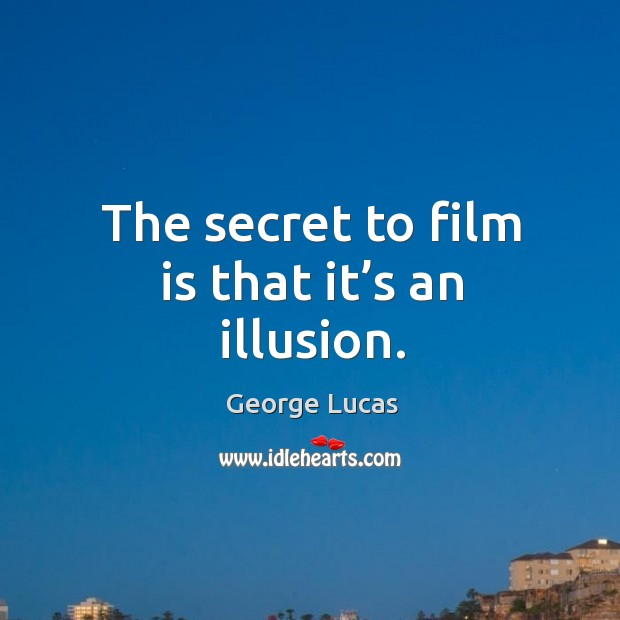 Image, The secret to film is that it's an illusion.