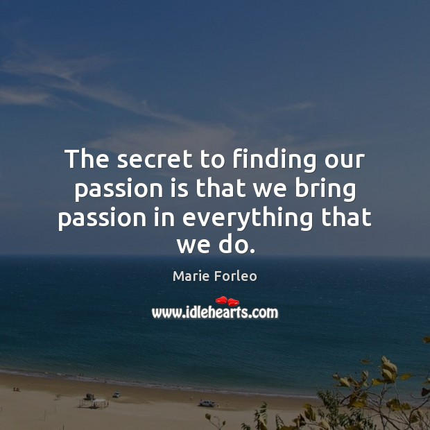 The secret to finding our passion is that we bring passion in everything that we do. Image