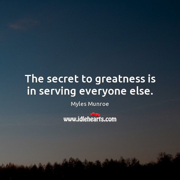 The secret to greatness is in serving everyone else. Myles Munroe Picture Quote