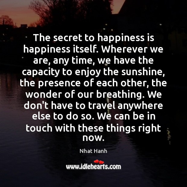The secret to happiness is happiness itself. Wherever we are, any time, Image