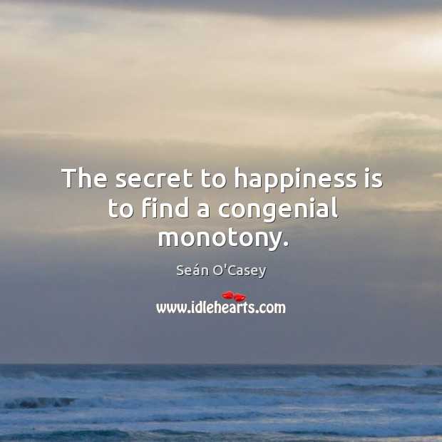 The secret to happiness is to find a congenial monotony. Image