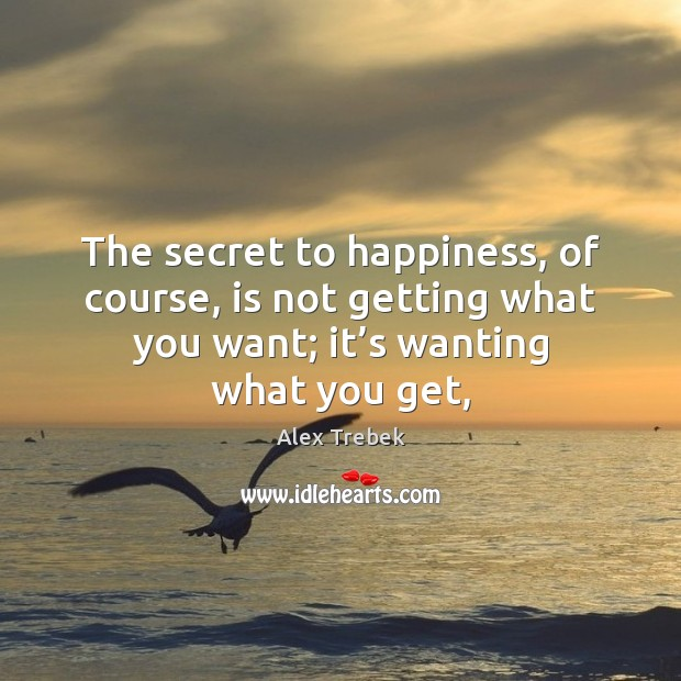 Image, The secret to happiness, of course, is not getting what you want;