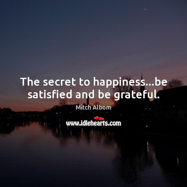 The secret to happiness…be satisfied and be grateful. Mitch Albom Picture Quote