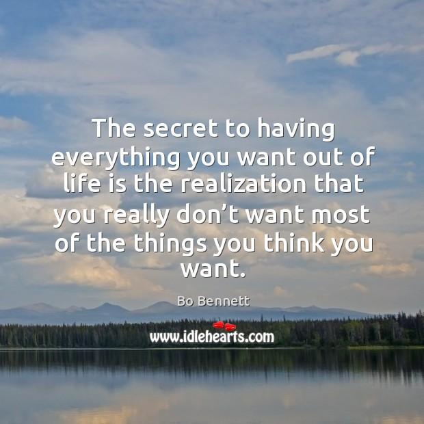 The secret to having everything you want out of life is the realization that you really Bo Bennett Picture Quote