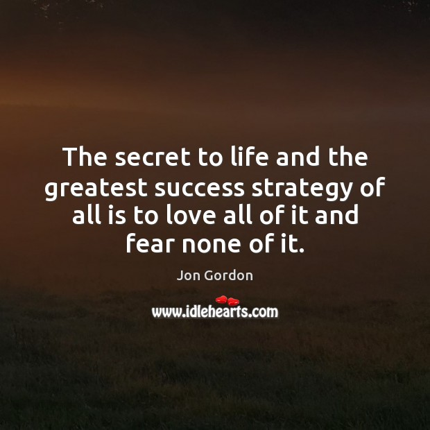 The secret to life and the greatest success strategy of all is Jon Gordon Picture Quote
