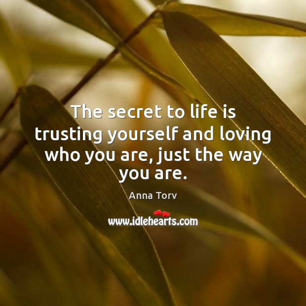 The secret to life is trusting yourself and loving who you are, just the way you are. Image