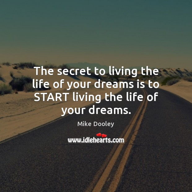 The secret to living the life of your dreams is to START living the life of your dreams. Mike Dooley Picture Quote