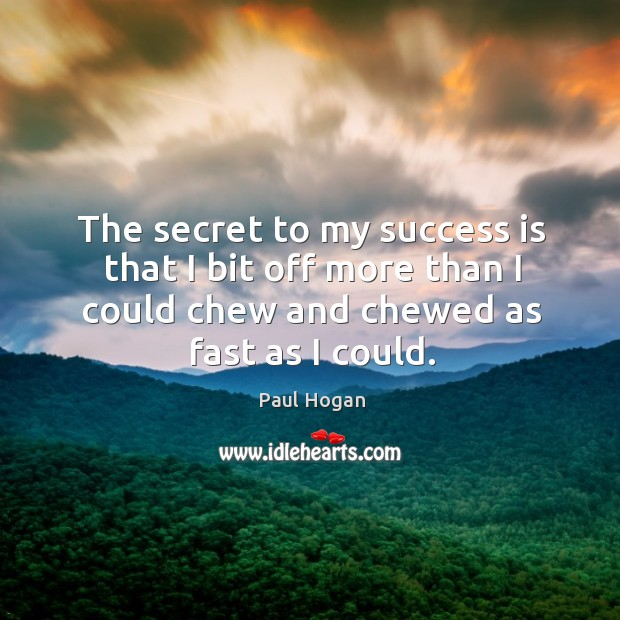The secret to my success is that I bit off more than I could chew and chewed as fast as I could. Image