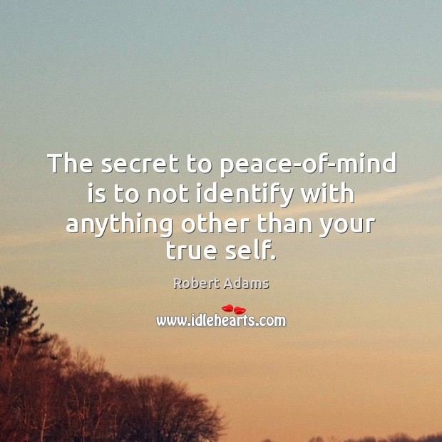 The secret to peace-of-mind is to not identify with anything other than your true self. Robert Adams Picture Quote