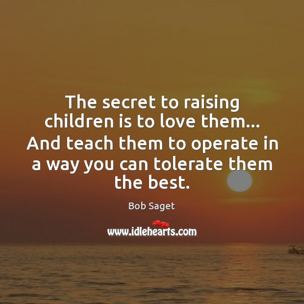 The secret to raising children is to love them… And teach them Bob Saget Picture Quote