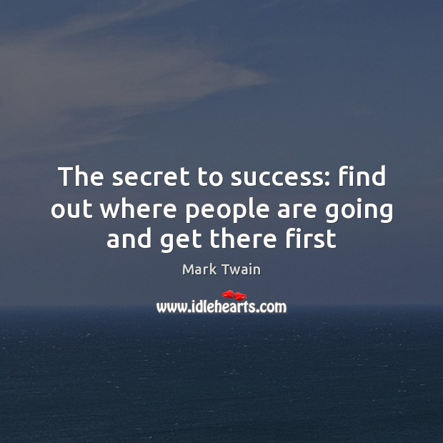 The secret to success: find out where people are going and get there first Image
