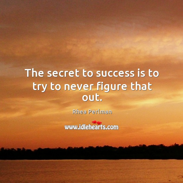 The secret to success is to try to never figure that out. Image