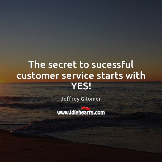 The secret to sucessful customer service starts with YES! Jeffrey Gitomer Picture Quote