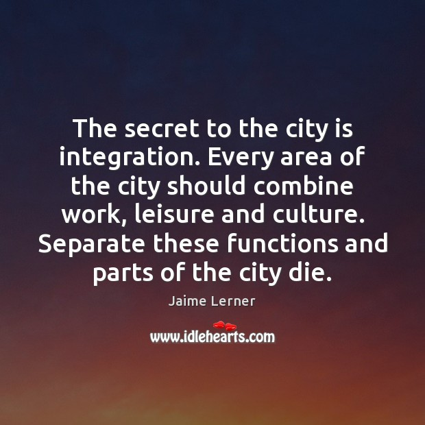 Image, The secret to the city is integration. Every area of the city