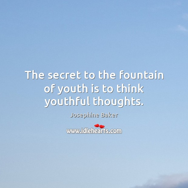 The secret to the fountain of youth is to think youthful thoughts. Image
