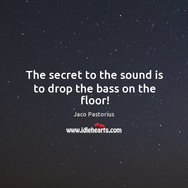 Image, The secret to the sound is to drop the bass on the floor!
