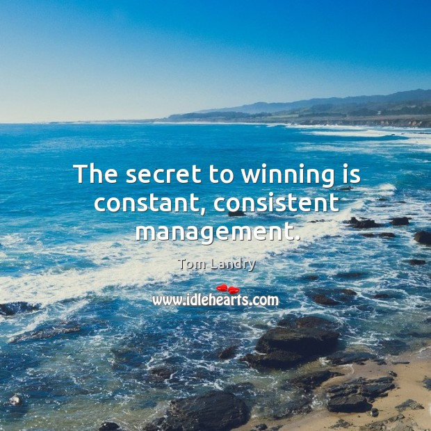 Image, The secret to winning is constant, consistent management.