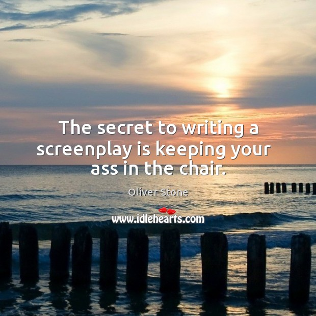 The secret to writing a screenplay is keeping your   ass in the chair. Oliver Stone Picture Quote