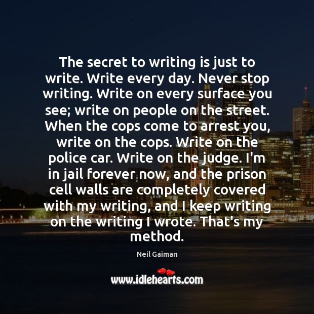 The secret to writing is just to write. Write every day. Never Image