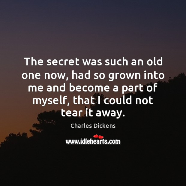 The secret was such an old one now, had so grown into Charles Dickens Picture Quote