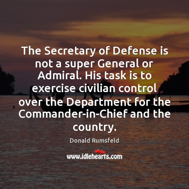 The Secretary of Defense is not a super General or Admiral. His Donald Rumsfeld Picture Quote