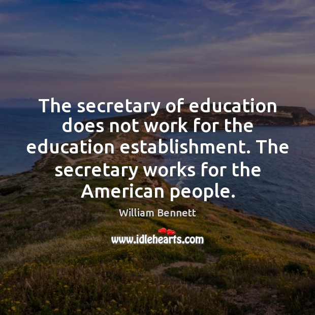 The secretary of education does not work for the education establishment. The Image