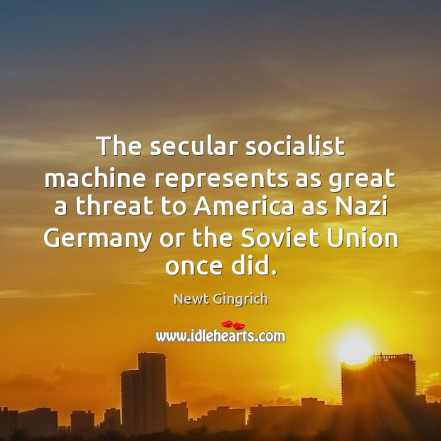 Newt Gingrich Picture Quote image saying: The secular socialist machine represents as great a threat to America as