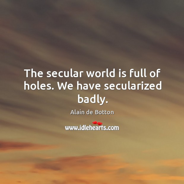 Image, The secular world is full of holes. We have secularized badly.